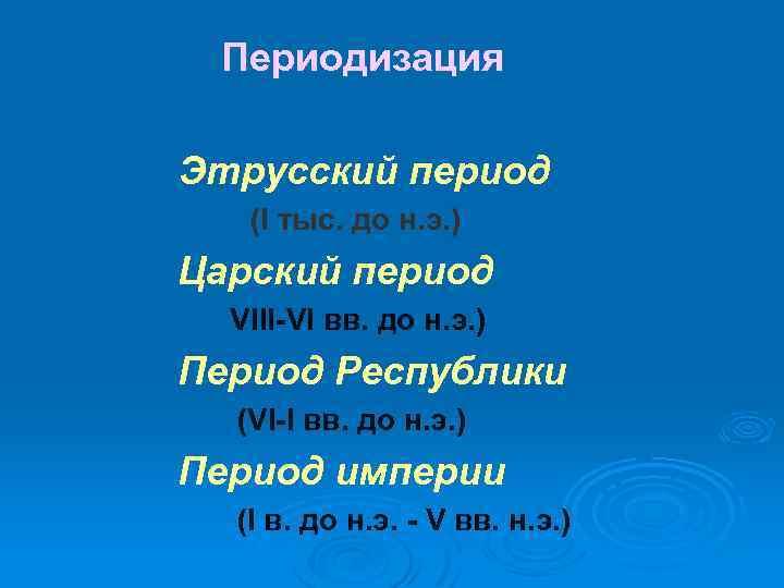 Периодизация Этрусский период (I тыс. до н. э. ) Царский период (VIII-VI вв. до
