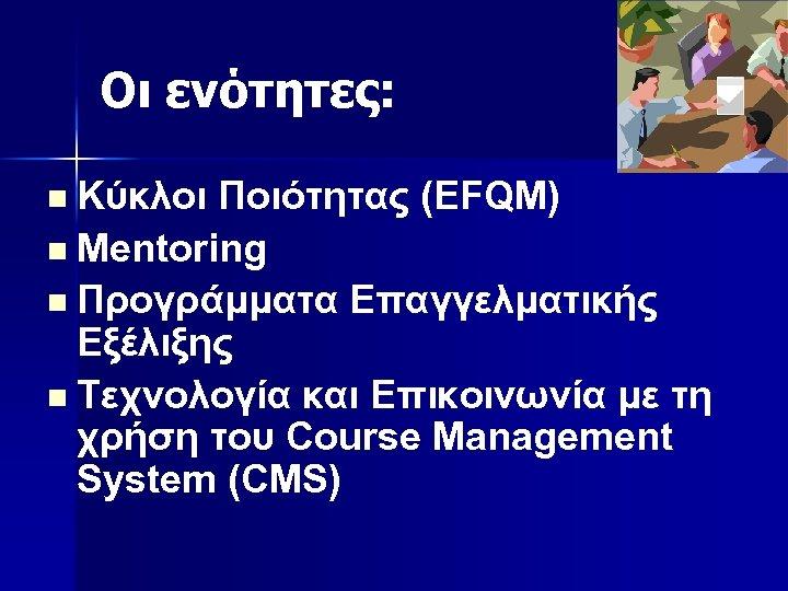 Οι ενότητες: Κύκλοι Ποιότητας (EFQM) n Mentoring n Προγράμματα Επαγγελματικής Εξέλιξης n Τεχνολογία και
