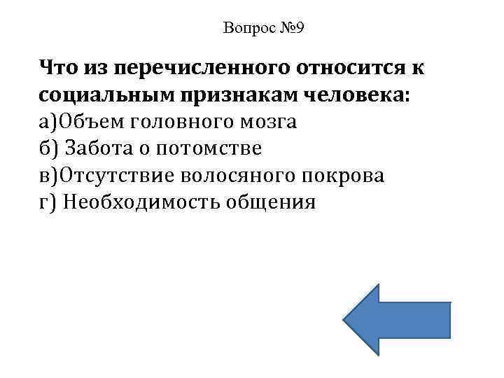 Вопрос № 9 Что из перечисленного относится к социальным признакам человека: а)Объем головного мозга