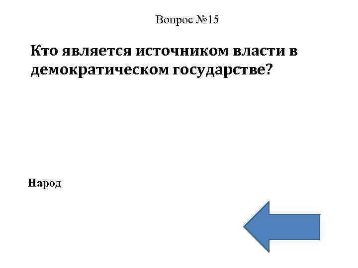 Вопрос № 15 Кто является источником власти в демократическом государстве? Народ