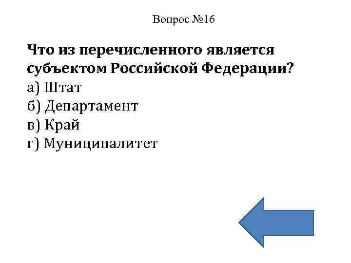 Вопрос № 16 Что из перечисленного является субъектом Российской Федерации? а) Штат б) Департамент