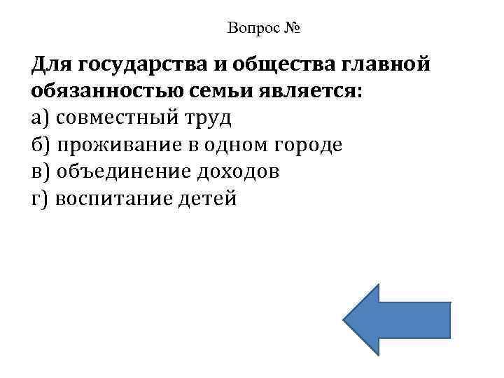 Вопрос № Для государства и общества главной обязанностью семьи является: а) совместный труд б)