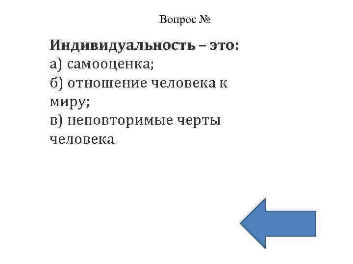 Вопрос № Индивидуальность – это: а) самооценка; б) отношение человека к миру; в) неповторимые