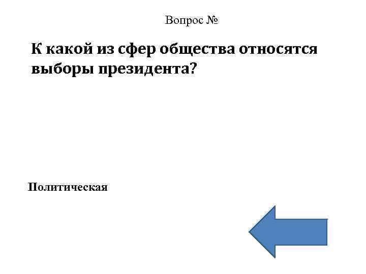 Вопрос № К какой из сфер общества относятся выборы президента? Политическая