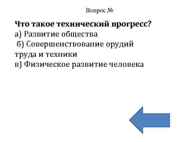 Вопрос № Что такое технический прогресс? а) Развитие общества б) Совершенствование орудий труда и