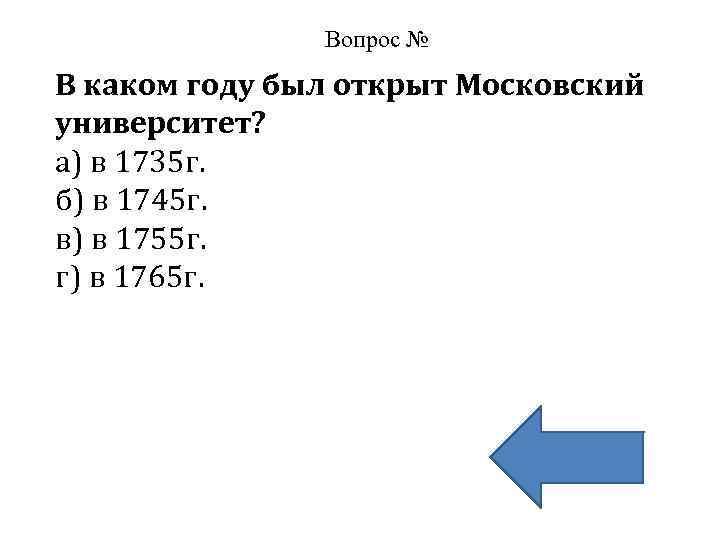 Вопрос № В каком году был открыт Московский университет? а) в 1735 г. б)