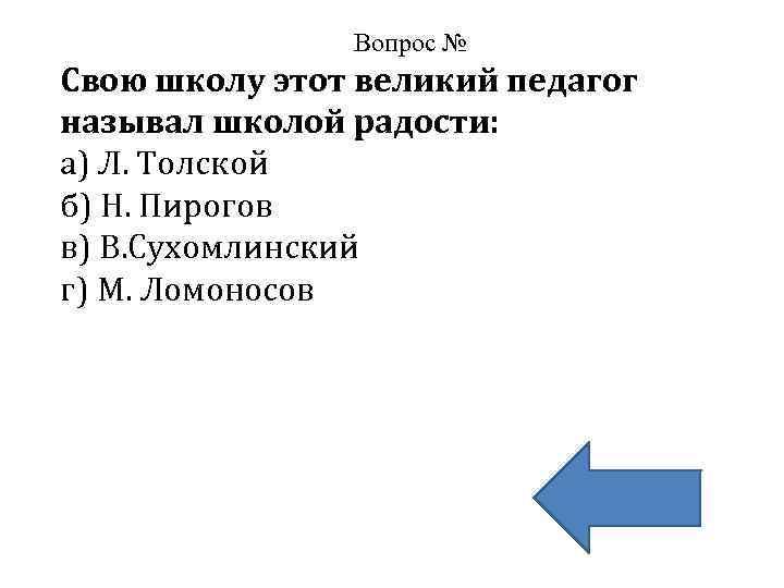 Вопрос № Свою школу этот великий педагог называл школой радости: а) Л. Толской б)