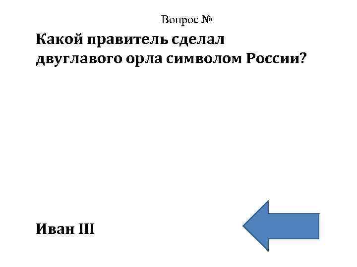 Вопрос № Какой правитель сделал двуглавого орла символом России? Иван III