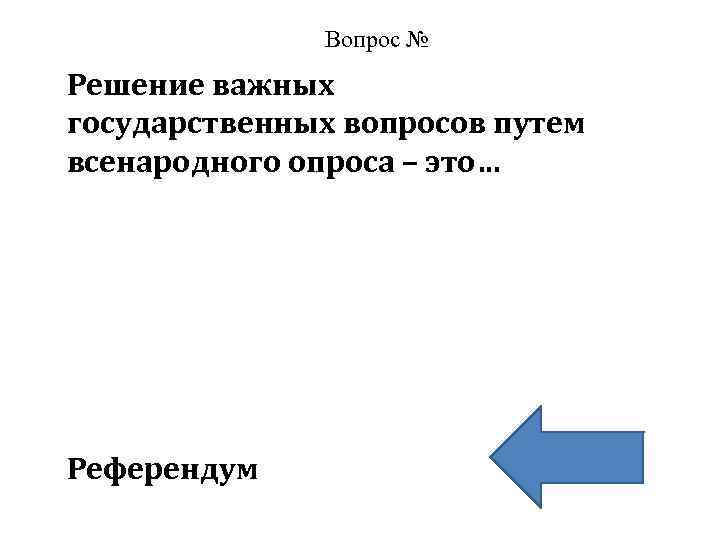 Вопрос № Решение важных государственных вопросов путем всенародного опроса – это… Референдум