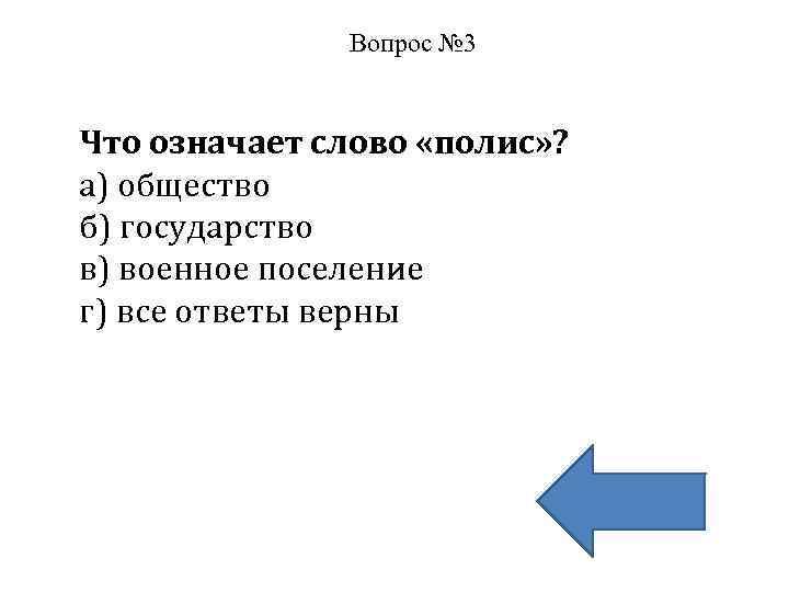 Вопрос № 3 Что означает слово «полис» ? а) общество б) государство в) военное
