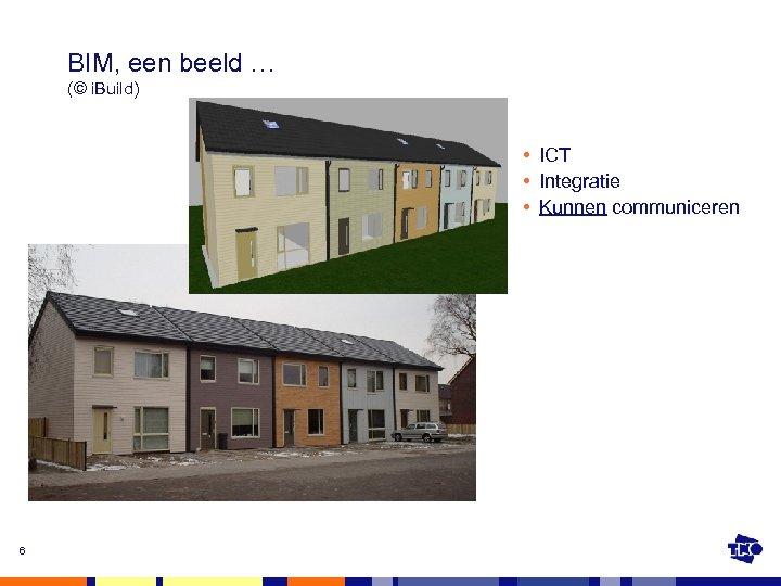 BIM, een beeld … (© i. Build) • ICT • Integratie • Kunnen communiceren