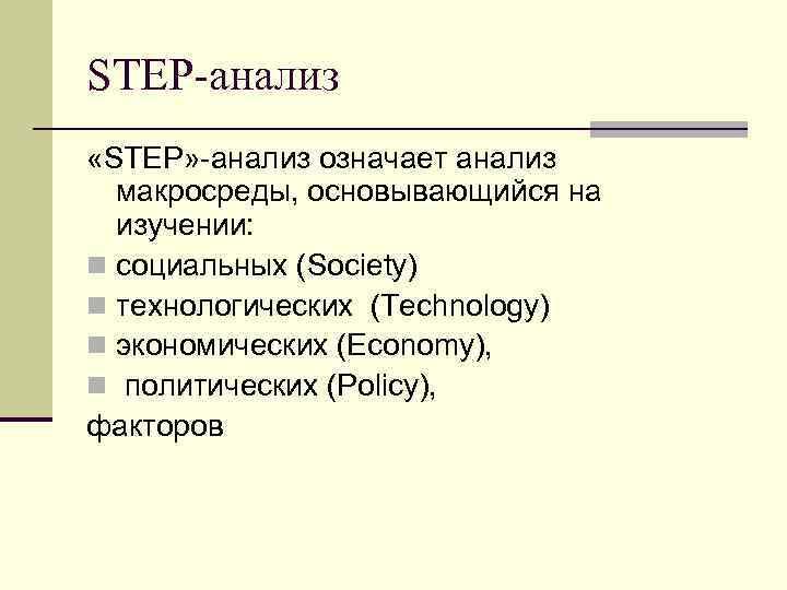 STEP-анализ «STEP» -анализ означает анализ макросреды, основывающийся на изучении: n социальных (Society) n технологических
