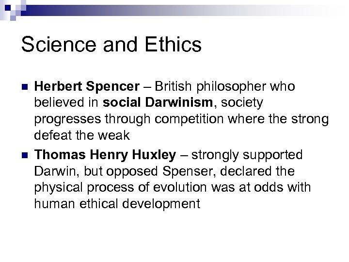 Science and Ethics n n Herbert Spencer – British philosopher who believed in social