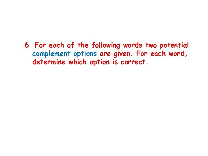 6. For each of the following words two potential complement options are given. For