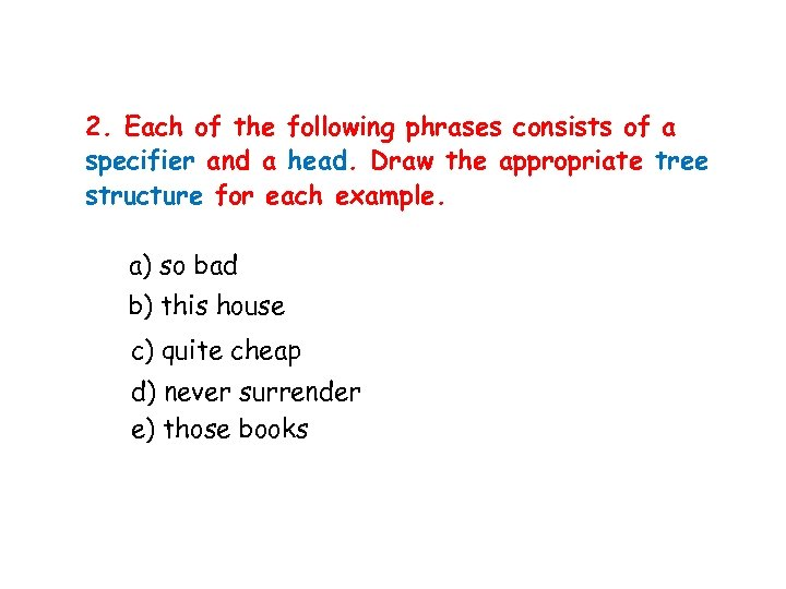 2. Each of the following phrases consists of a specifier and a head. Draw