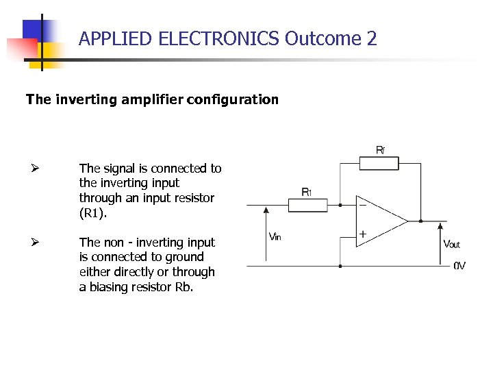 APPLIED ELECTRONICS Outcome 2 The inverting amplifier configuration Ø The signal is connected to