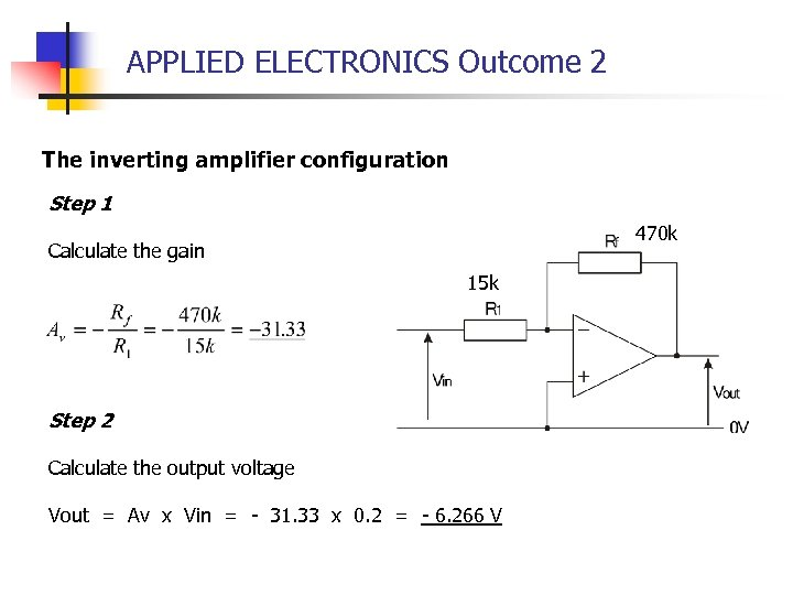 APPLIED ELECTRONICS Outcome 2 The inverting amplifier configuration Step 1 470 k Calculate the