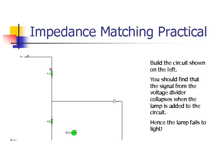 Impedance Matching Practical Build the circuit shown on the left. You should find that