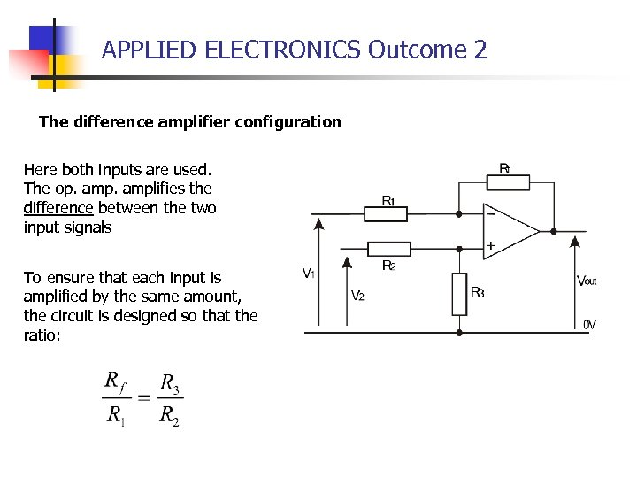APPLIED ELECTRONICS Outcome 2 The difference amplifier configuration Here both inputs are used. The