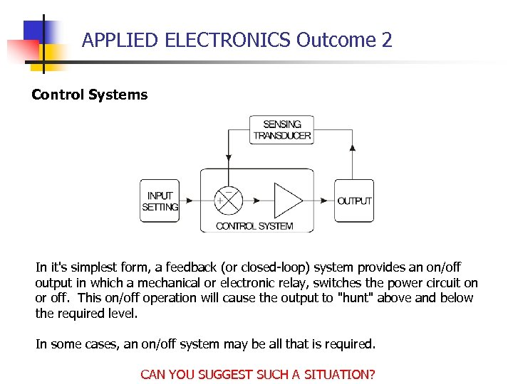 APPLIED ELECTRONICS Outcome 2 Control Systems In it's simplest form, a feedback (or closed-loop)