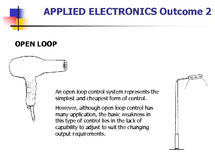 APPLIED ELECTRONICS Outcome 2 OPEN LOOP An open loop control system represents the simplest