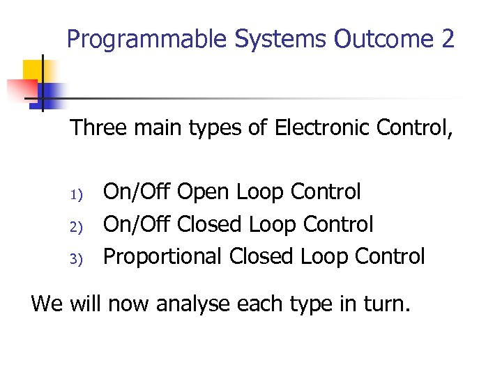 Programmable Systems Outcome 2 Three main types of Electronic Control, 1) 2) 3) On/Off