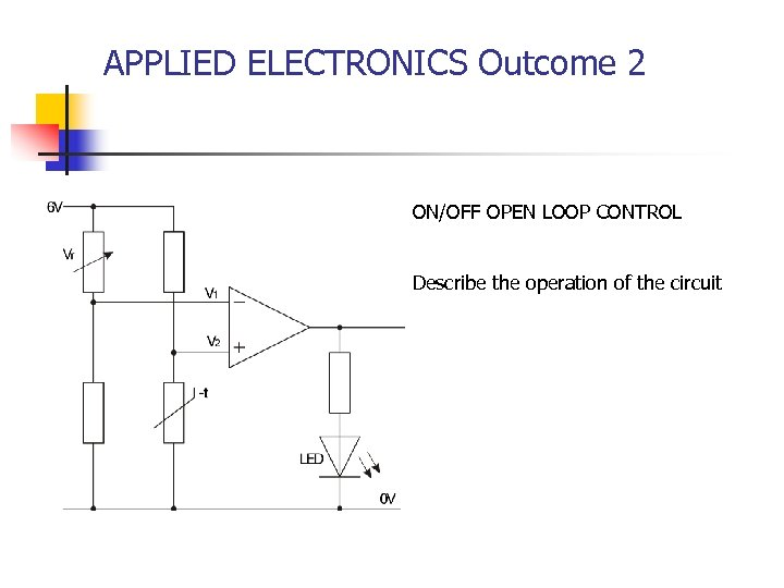 APPLIED ELECTRONICS Outcome 2 ON/OFF OPEN LOOP CONTROL Describe the operation of the circuit