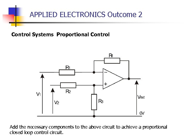 APPLIED ELECTRONICS Outcome 2 Control Systems Proportional Control Add the necessary components to the