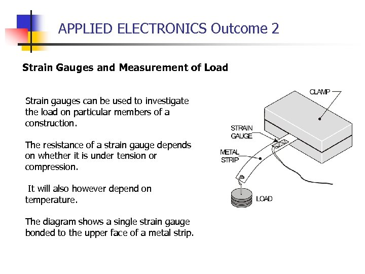 APPLIED ELECTRONICS Outcome 2 Strain Gauges and Measurement of Load Strain gauges can be