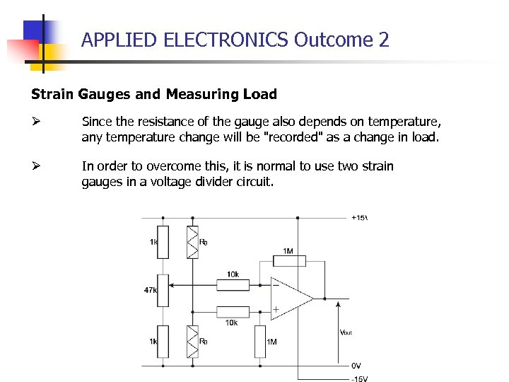 APPLIED ELECTRONICS Outcome 2 Strain Gauges and Measuring Load Ø Since the resistance of