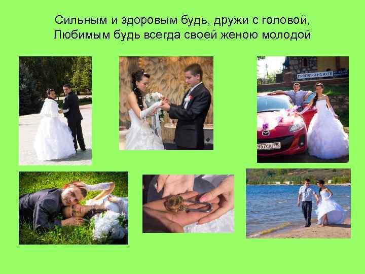 Сильным и здоровым будь, дружи с головой, Любимым будь всегда своей женою молодой