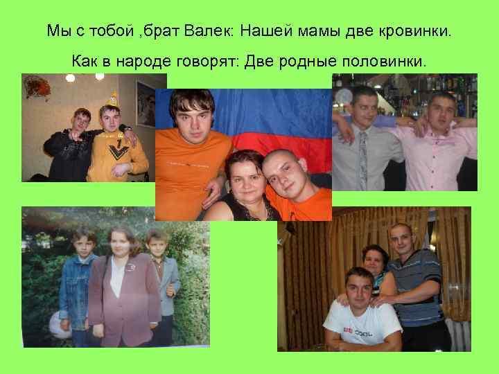 Мы с тобой , брат Валек: Нашей мамы две кровинки. Как в народе говорят: