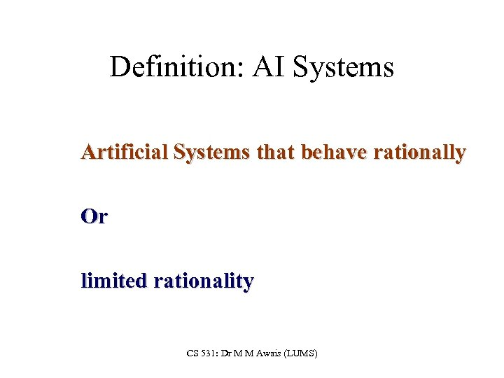 Definition: AI Systems Artificial Systems that behave rationally Or limited rationality CS 531: Dr