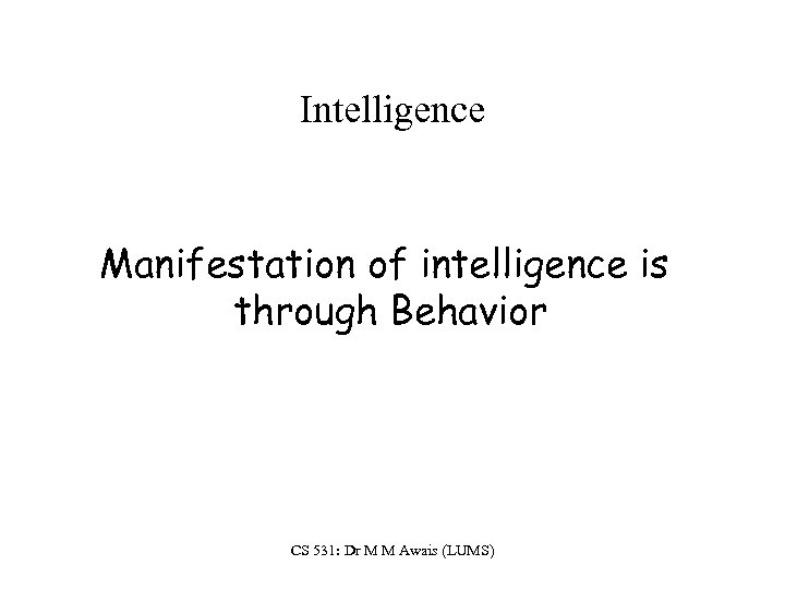 Intelligence Manifestation of intelligence is through Behavior CS 531: Dr M M Awais (LUMS)