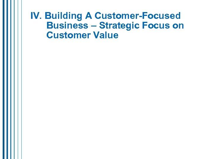 IV. Building A Customer-Focused Business – Strategic Focus on Customer Value
