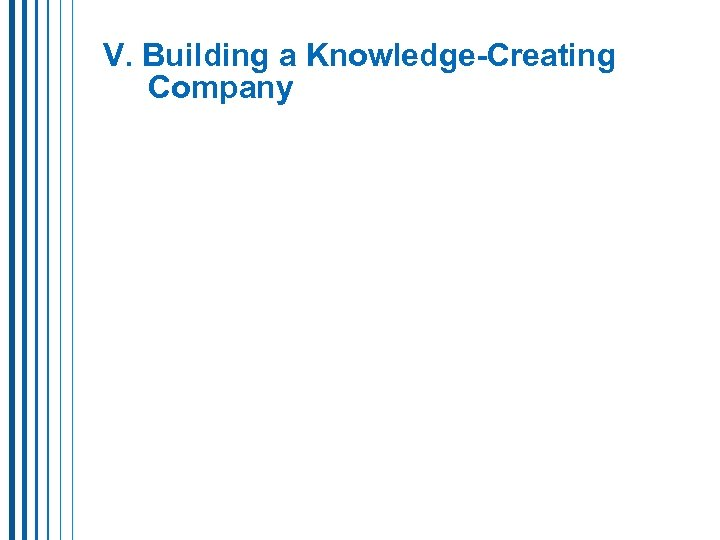 V. Building a Knowledge-Creating Company