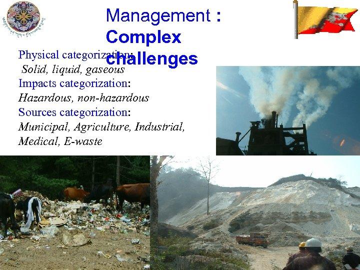 Management : Complex Physical categorization: challenges Solid, liquid, gaseous Impacts categorization: Hazardous, non-hazardous Sources