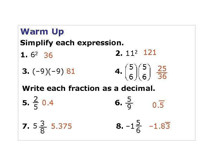 Warm Up Simplify each expression. 2. 112 121 1. 62 36 3. (– 9)