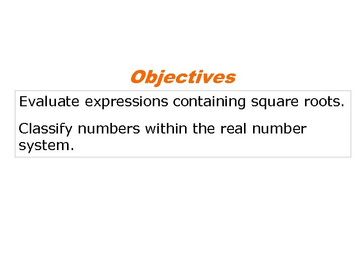 Objectives Evaluate expressions containing square roots. Classify numbers within the real number system.