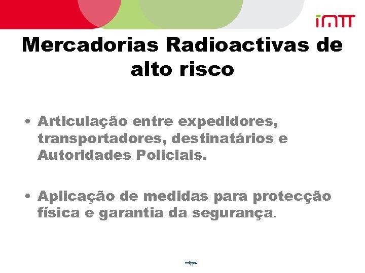 Mercadorias Radioactivas de alto risco • Articulação entre expedidores, transportadores, destinatários e Autoridades Policiais.