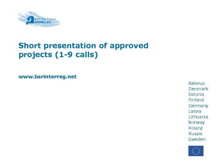 Short presentation of approved projects (1 -9 calls) www. bsrinterreg. net Belarus Denmark Estonia
