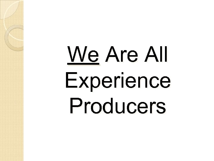 We Are All Experience Producers