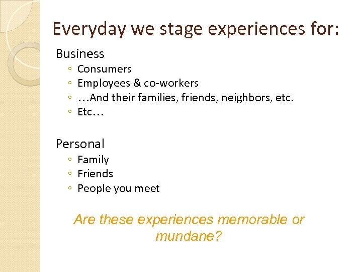 Everyday we stage experiences for: Business ◦ ◦ Consumers Employees & co-workers …And their