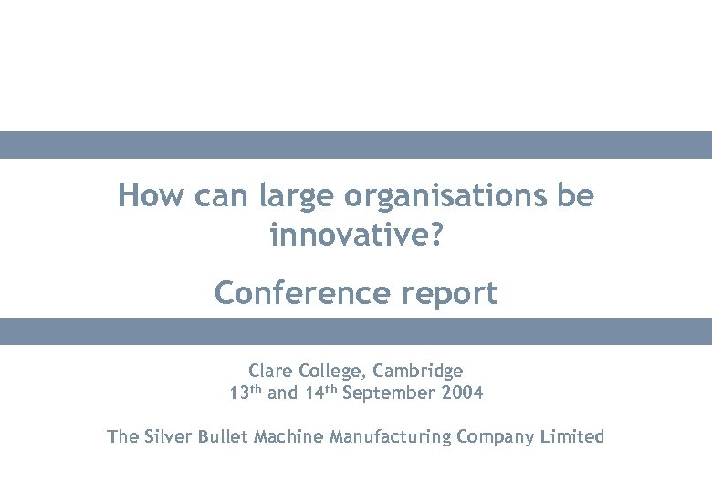 How can large organisations be innovative? Conference report Clare College, Cambridge 13 th and