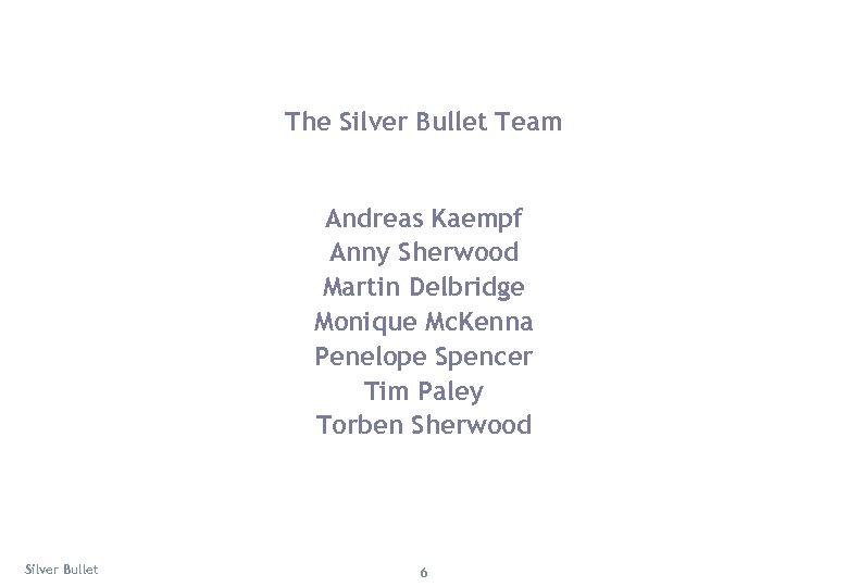 The Silver Bullet Team Andreas Kaempf Anny Sherwood Martin Delbridge Monique Mc. Kenna Penelope