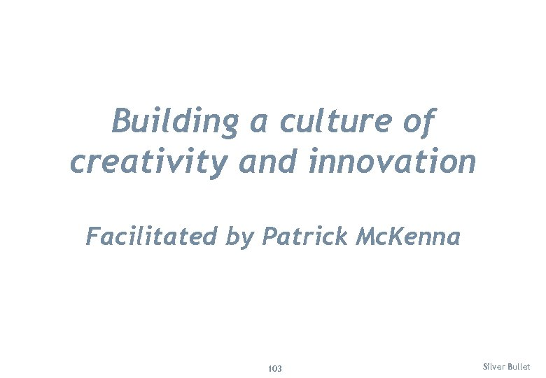 Building a culture of creativity and innovation Facilitated by Patrick Mc. Kenna 103 Silver