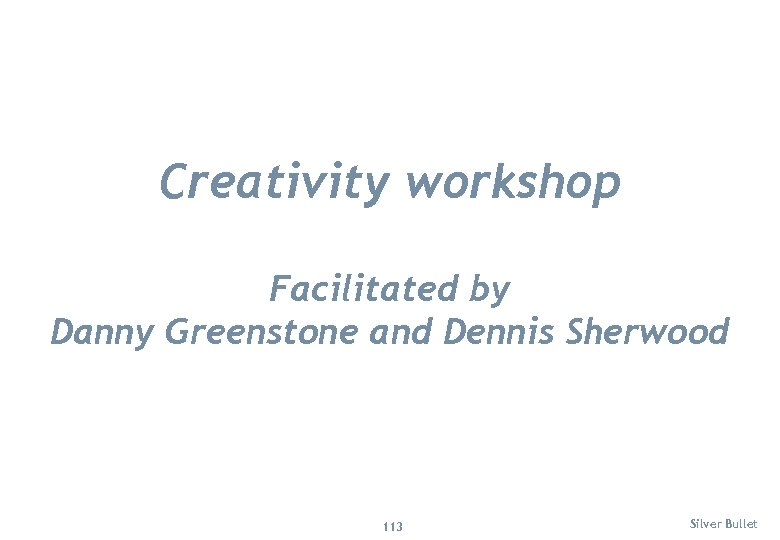 Creativity workshop Facilitated by Danny Greenstone and Dennis Sherwood 113 Silver Bullet