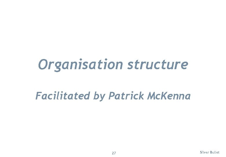 Organisation structure Facilitated by Patrick Mc. Kenna 27 Silver Bullet