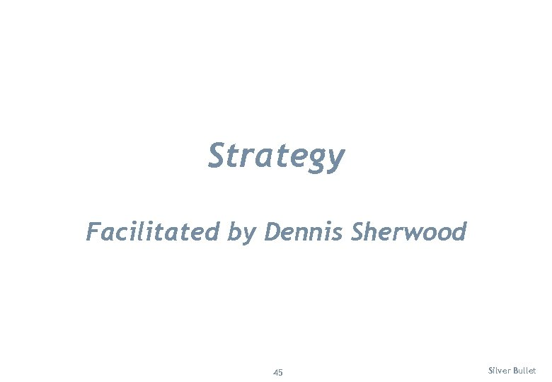 Strategy Facilitated by Dennis Sherwood 45 Silver Bullet