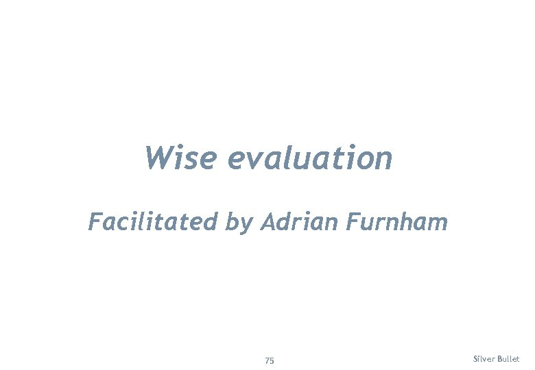 Wise evaluation Facilitated by Adrian Furnham 75 Silver Bullet